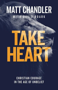 9781784983161-Take Heart: Christian Courage in the Age of Unbelief-Chandler, Matt