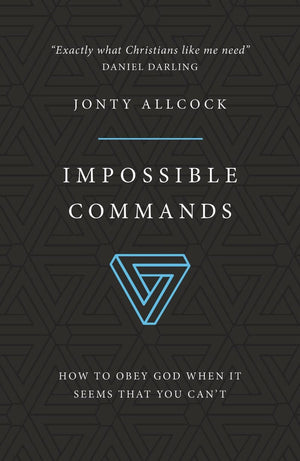 Impossible Commands: How to obey God when it seems that you can't by Allcock, Jonty (9781784983338) Reformers Bookshop