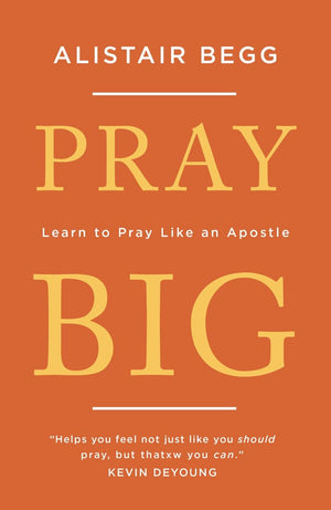 Pray Big: Learn to Pray Like an Apostle by Begg, Alistair (9781784983369) Reformers Bookshop