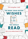 The Book Your Pastor Wishes You Would Read (but is too embarrassed to ask) by Ash, Christopher (9781784983635) Reformers Bookshop
