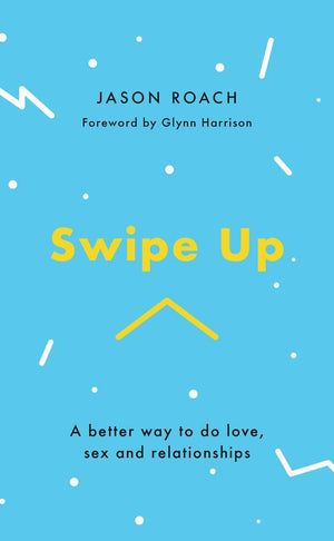 Swipe Up: A better way to do love, sex and relationships by Roach, Jason & Harrison, Glynn (9781784983703) Reformers Bookshop