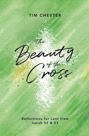Beauty of the Cross, The: Reflections for Lent from Isaiah 52 & 53 by Chester, Tim (9781784983710) Reformers Bookshop