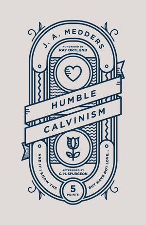 Humble Calvinism: And if I Know the Five Points, But Have Not Love ... by Medders, J.A. (9781784983727) Reformers Bookshop