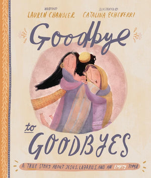 Goodbye to Goodbyes: A True Story About Jesus, Lazarus, and an Empty Tomb by Chandler, Lauren & Echeverri, Catalina (9781784983772) Reformers Bookshop