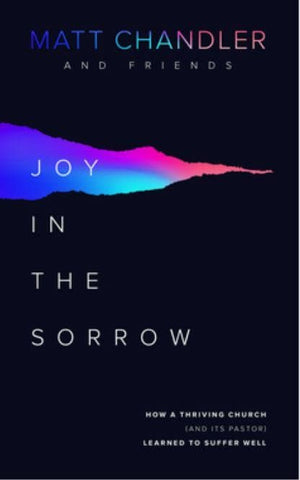 Joy in the Sorrow: How a Thriving Church (and its Pastor) Learned to Suffer Well by Chandler, Matt & Friends (9781784983826) Reformers Bookshop