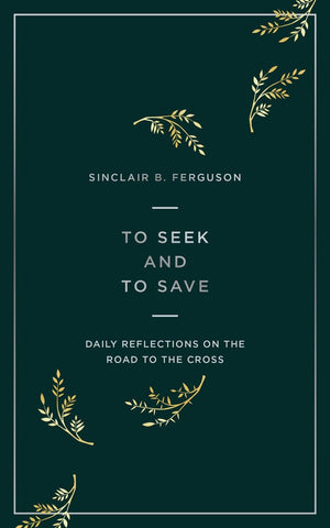 To Seek and to Save: Daily Reflections on the Road to the Cross by Ferguson, Sinclair (9781784984458) Reformers Bookshop