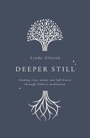 Deeper Still: Finding Clear Minds and Full Hearts through Biblical Meditation by Allcock, Linda (9781784984472) Reformers Bookshop