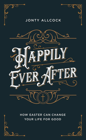 Happily Ever After: How Easter can change your life for good by Allcock, Jonty (9781784984717) Reformers Bookshop
