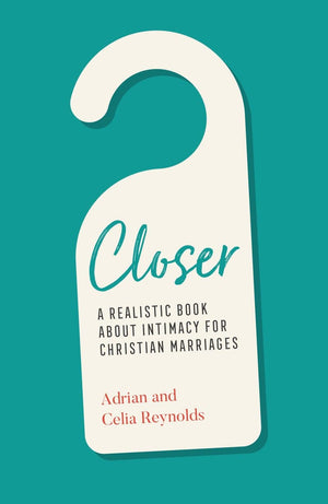 Closer: A Realistic Book About Intimacy for Christian Marriages by Reynolds, Adrian & Celia (9781784985738) Reformers Bookshop