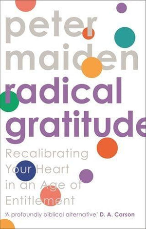 Radical Gratitude: Recalibrating Your Heart in An Age of Entitlement by Maiden, Peter (9781789741858) Reformers Bookshop