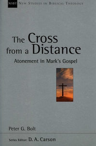 9781844740499-NSBT Cross from a Distance, The: Atonement in Mark's Gospel-Bolt, Peter