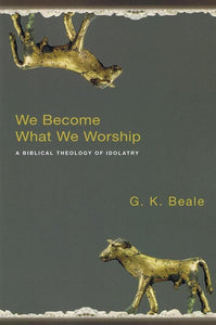 9781844743148-We Become What we Worship: A Biblical Theology of Idolatry-Beale, G. K.
