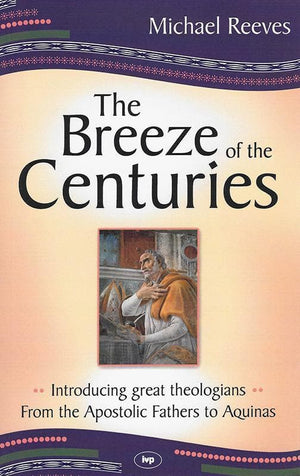9781844744152-Breeze of the Centuries, The: Introducing Great Theologians from the Apostolic Fathers to Aquinas-Reeves, Mike