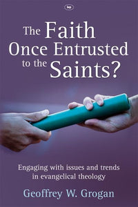 9781844744787-Faith Once Entrusted to the Saints, The: Engaging With Issues and Trends in Evangelical Theology-Grogan, Geoffrey