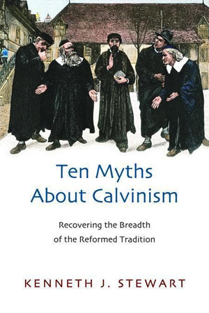 9781844745135-Ten Myths about Calvinism: Recovering the Breadth of the Reformed Tradition-Stewart, Kenneth J.