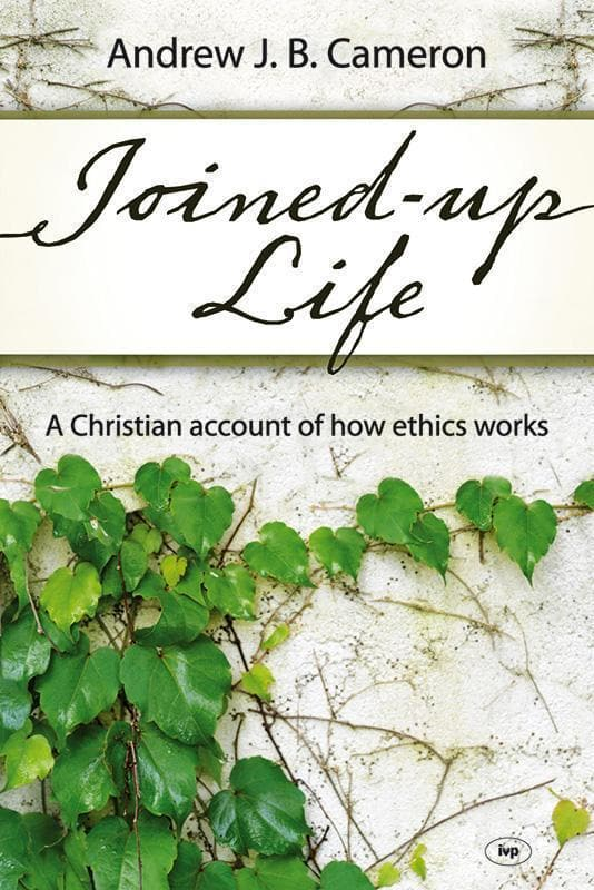 9781844745159-Joined-Up Life: A Christian Account of How Ethics Works-Cameron, Andrew