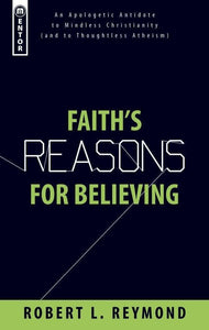 Faith's Reasons for Believing: An Apologetic Antidote to Mindless Christianity (and Thoughtless Atheism)