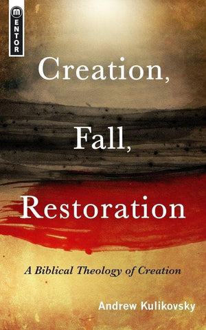 Creation, Fall, Restoration: A Biblical Theology of Creation by Kulikovsky, Andrew (9781845504465) Reformers Bookshop