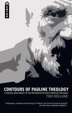 Contours of Pauline Theology: A Radical New Survey of the Influences on Paul's Biblical Writings by Holland, Tom (9781845506254) Reformers Bookshop