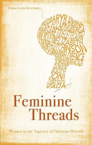 9781845506407-Feminine Threads: Women in the Tapestry of Church History-Severance, Diana Lynn