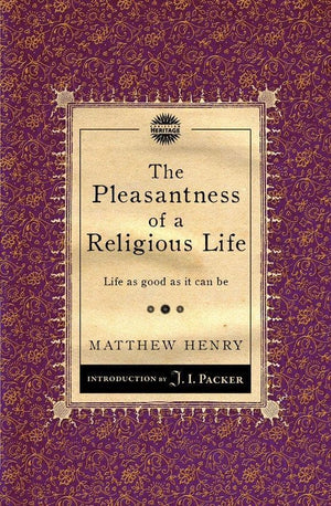 The Pleasantness of a Religious Life: Life as good as it can be by Henry, Matthew (9781845506513) Reformers Bookshop