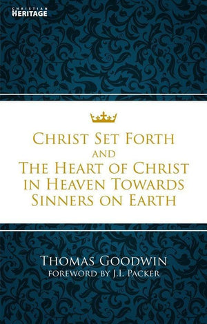 Christ Set Forth: And the Heart of Christ Towards Sinners on the earth by Goodwin, Thomas (9781845507534) Reformers Bookshop