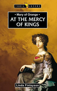 9781845508180-Trailblazers: At the Mercy of Kings: Mary of Orange-Finlayson, Linda
