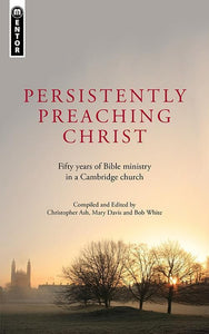 9781845509828-Persistently Preaching Christ: Fifty Years of Bible Ministry in a Cambridge Church-Ash, Christopher
