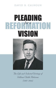 9781848713567-Pleading for a Reformation Vision: The Life and Selected Writings of William Childs Robinson-Calhoun, David B.