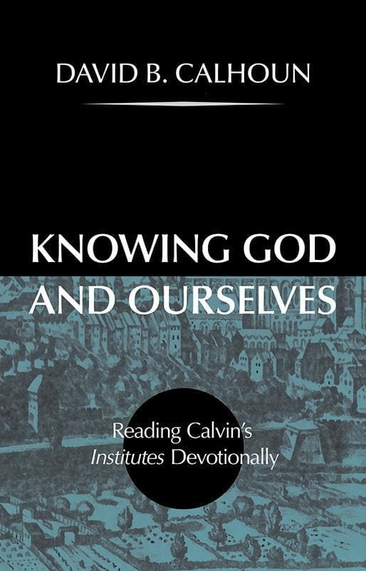 9781848717183-Knowing God and Ourselves: Reading Calvin's Institutes Devotionally-Calhoun, David B.