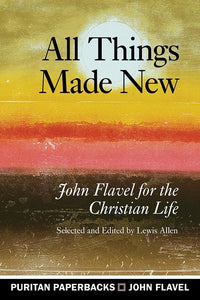 9781848717336-PPB All Things Made New: John Flavel for the Christian Life-Flavel, John