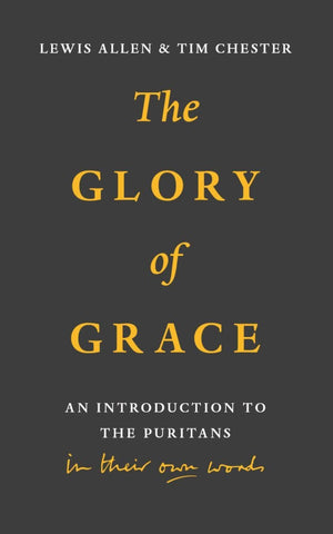 Glory of Grace, The: An Introduction to the Puritans in Their Own Words by Allen, Lewis & Chester, Tim (9781848718340) Reformers Bookshop