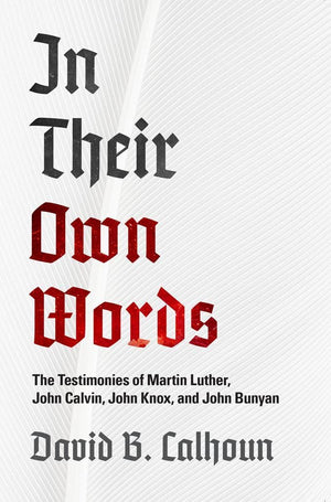 In Their Own Words: The Testimonies of Luther, Calvin, Know and Bunyan by Calhoun, David B. (9781848718371) Reformers Bookshop