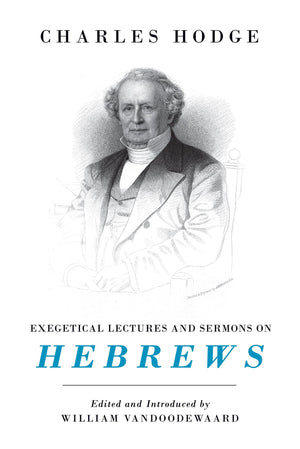 Exegetical Lectures and Sermons on Hebrews by Hodge, Charles (9781848718845) Reformers Bookshop