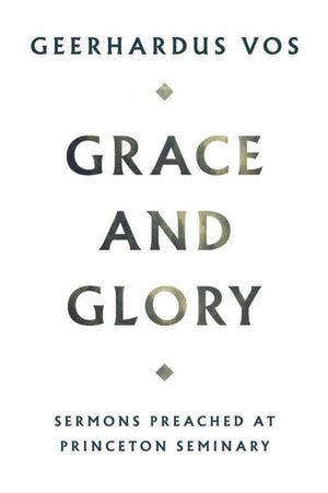 Grace and Glory: Sermons Preached at Princeton Seminary by Vos, Geerhardus (9781848719187) Reformers Bookshop