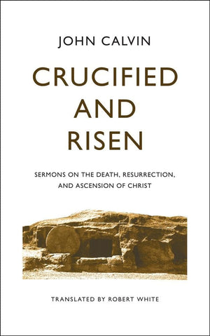 Crucified and Risen: Sermons on the Death, Resurrection and Ascension of Christ by Calvin, John (9781848719651) Reformers Bookshop