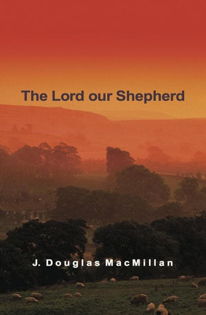 The Lord Our Shepherd by MacMillan, J Douglas (9781850491989) Reformers Bookshop