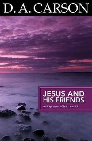 Jesus and His Friends: An Exposition of John 14-17 by Carson, D. A. (9781850788911) Reformers Bookshop