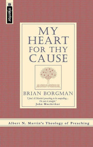 My Heart for Thy Cause: Albert N. Martin's Theology of Preaching