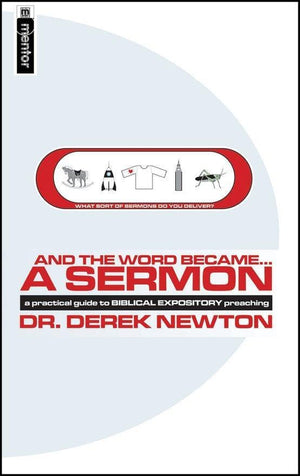 And the Word Became... a Sermon: A Practical Guide to Biblical Expository Preaching by Newton, Derek (9781857927672) Reformers Bookshop