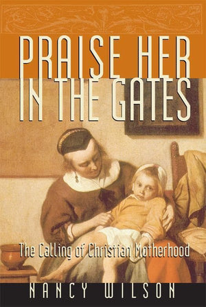Praise Her in the Gates: The Calling of Christian Motherhood by Wilson, Nancy (9781885767707) Reformers Bookshop