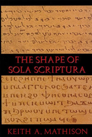 Shape of Sola Scriptura, The by Mathison, Keith A. (9781885767745) Reformers Bookshop
