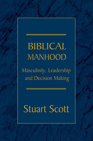 Biblical Manhood: Masculinity, Leadership and Decision-Making by Scott, Stuart (9781885904829) Reformers Bookshop