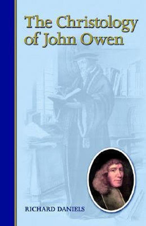 The Christology of John Owen by Daniels, Richard (9781892777379) Reformers Bookshop