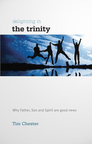 9781907377334-Delighting in the Trinity: Why the Father, Son and Spirit are good news-Chester, Tim