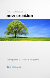 9781907377341-From Creation to New Creation: Making sense of the whole Bible story (UK Edition)-Chester, Tim