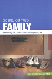 9781908317070-Gospel Centered Family: Becoming the parents God wants you to be-Chester, Tim & Moll, Ed