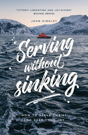 Serving Without Sinking: How to serve Christ and keep your joy by Hindley, John (9781908762351) Reformers Bookshop