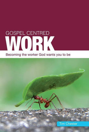 9781908762368-Gospel Centred Work: Becoming the worker God wants you to be-Chester, Tim