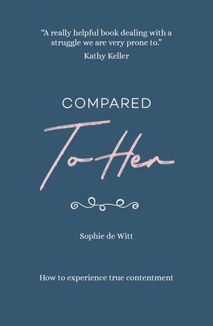 Compared to Her: How to experience true contentment by de Witt, Sophie (9781908762429) Reformers Bookshop